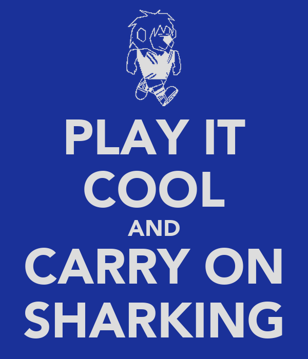 PLAY IT COOL AND CARRY ON SHARKING
