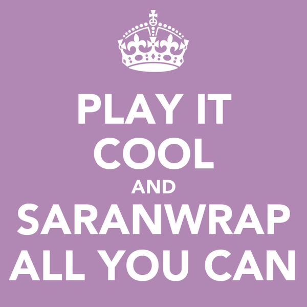 PLAY IT COOL AND SARANWRAP ALL YOU CAN