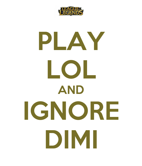 PLAY LOL AND IGNORE DIMI