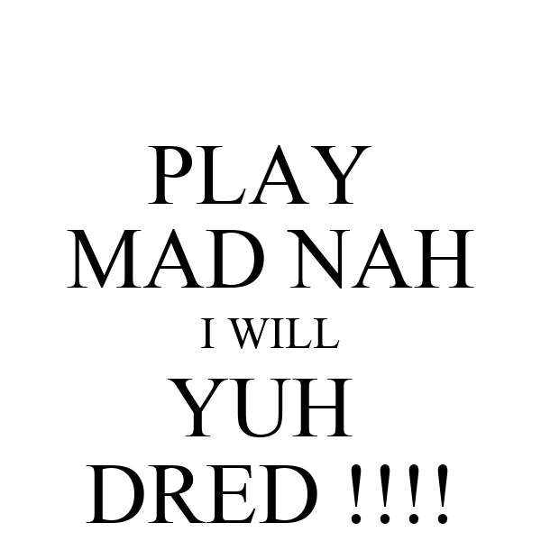 PLAY  MAD NAH I WILL YUH  DRED !!!!