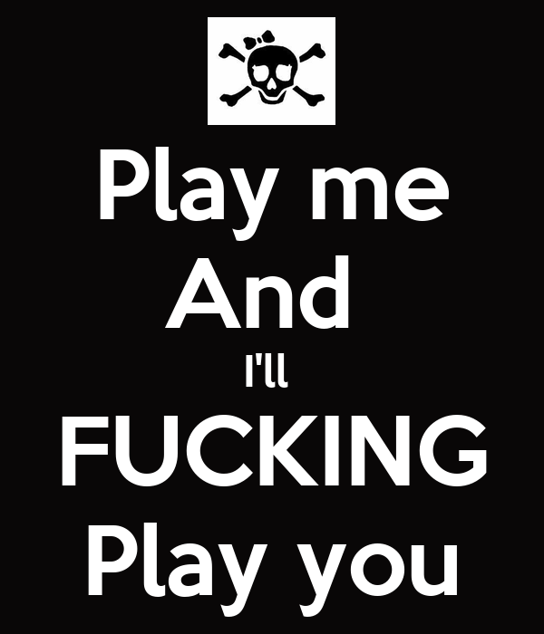 Play me And  I'll  FUCKING Play you