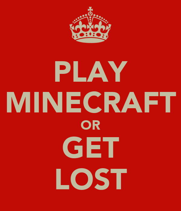 PLAY MINECRAFT OR GET LOST