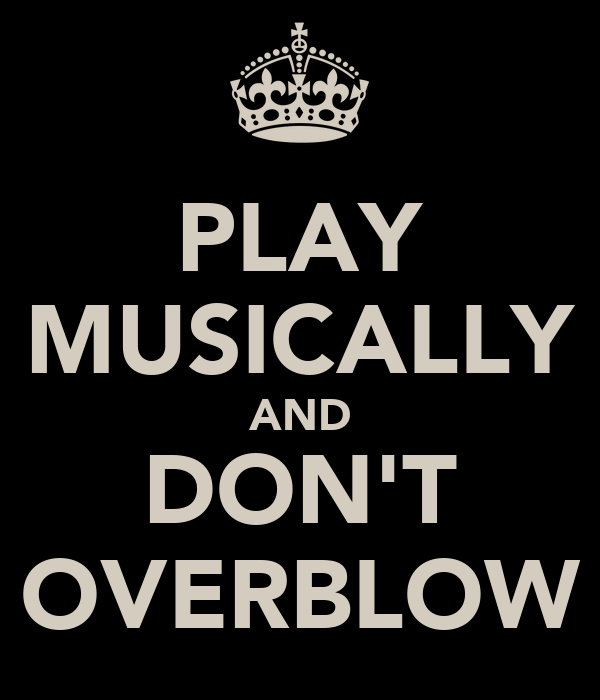PLAY MUSICALLY AND DON'T OVERBLOW