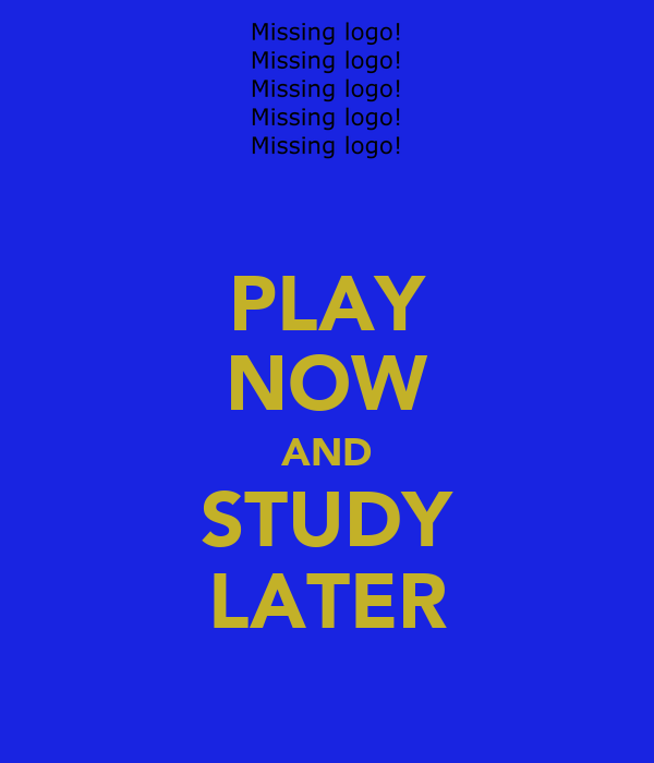PLAY NOW AND STUDY LATER