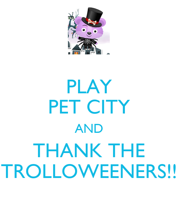 PLAY PET CITY AND THANK THE TROLLOWEENERS!!