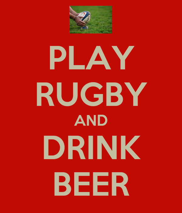 PLAY RUGBY AND DRINK BEER