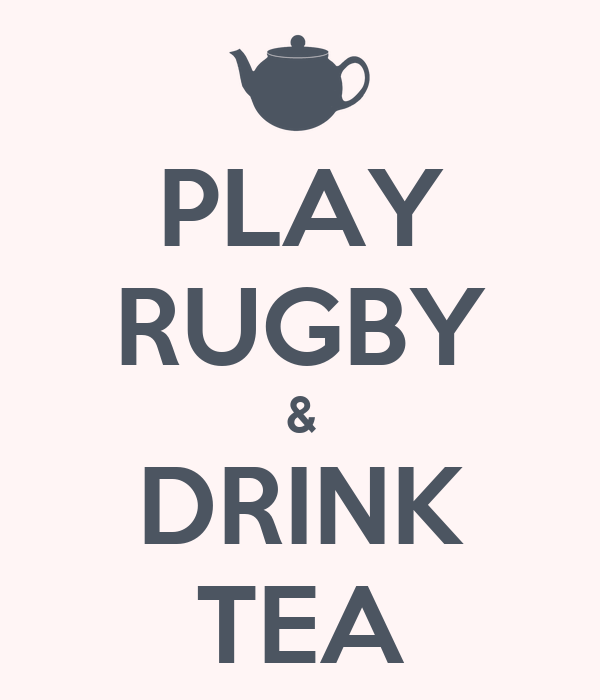 PLAY RUGBY & DRINK TEA