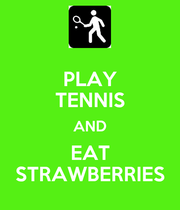 PLAY TENNIS AND EAT STRAWBERRIES