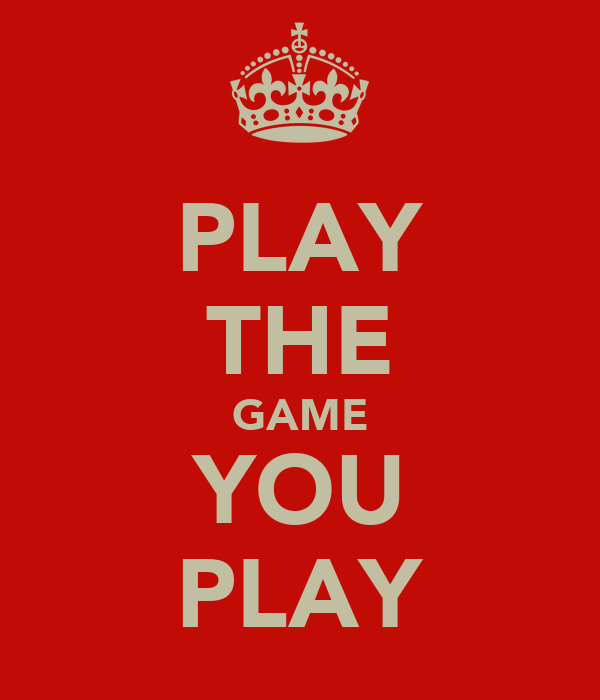 PLAY THE GAME YOU PLAY