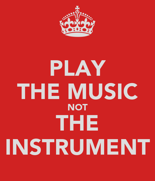 PLAY THE MUSIC NOT THE INSTRUMENT