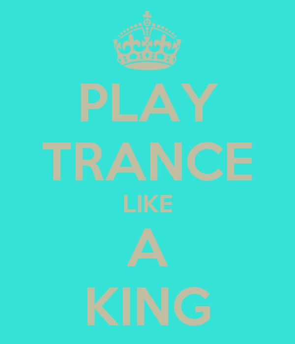 PLAY TRANCE LIKE A KING