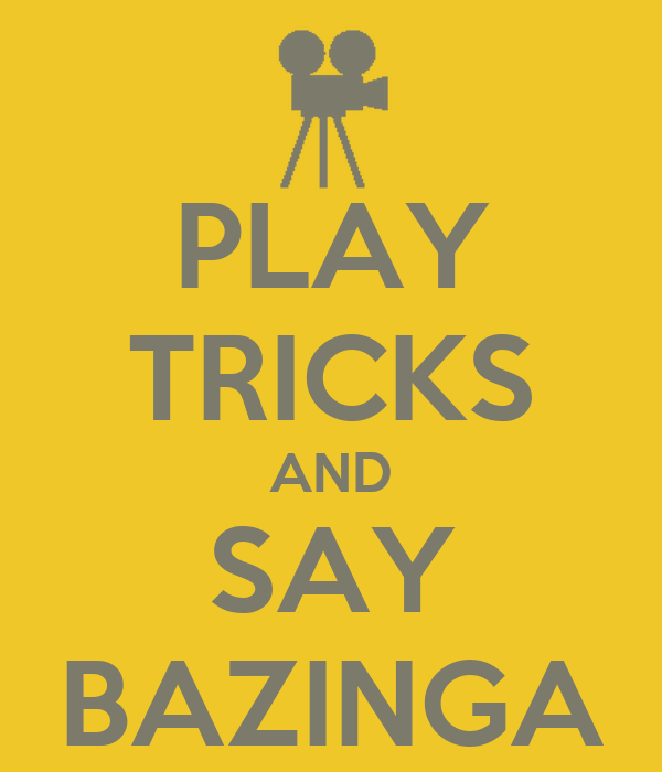 PLAY TRICKS AND SAY BAZINGA