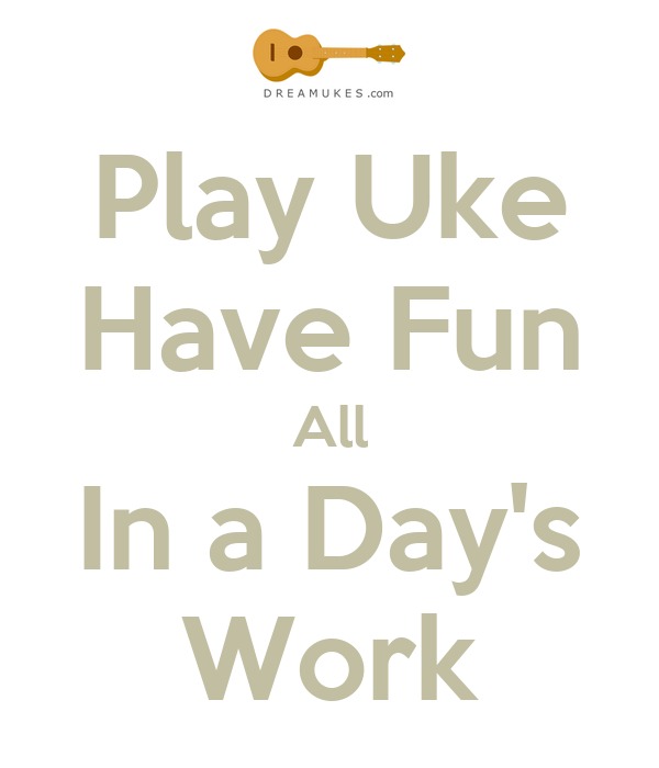 Play Uke Have Fun All In a Day's Work