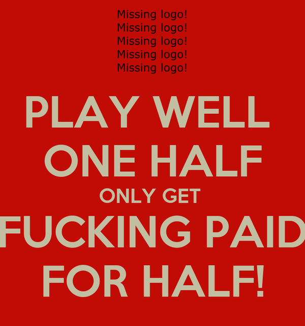 PLAY WELL   ONE HALF  ONLY GET  FUCKING PAID  FOR HALF!
