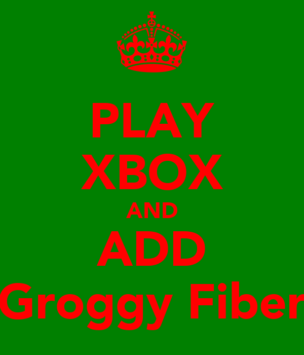 PLAY XBOX AND ADD Groggy Fiber