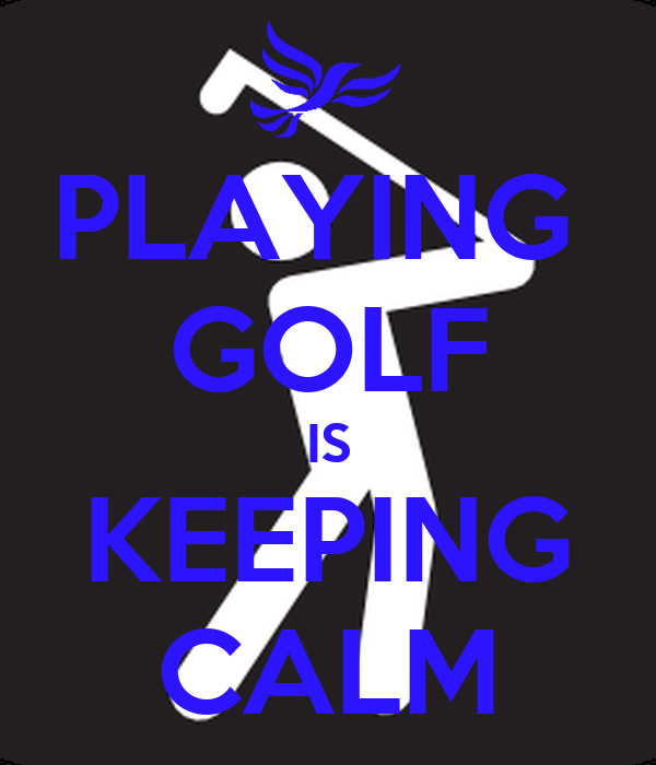 PLAYING  GOLF IS KEEPING CALM