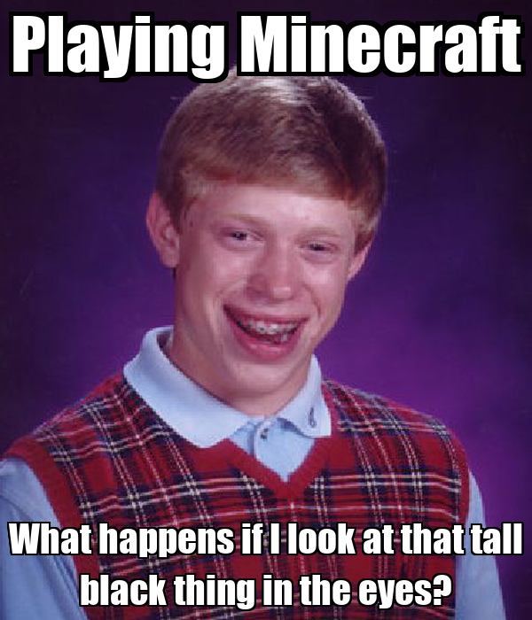 Playing Minecraft What happens if I look at that tall black thing in the eyes?
