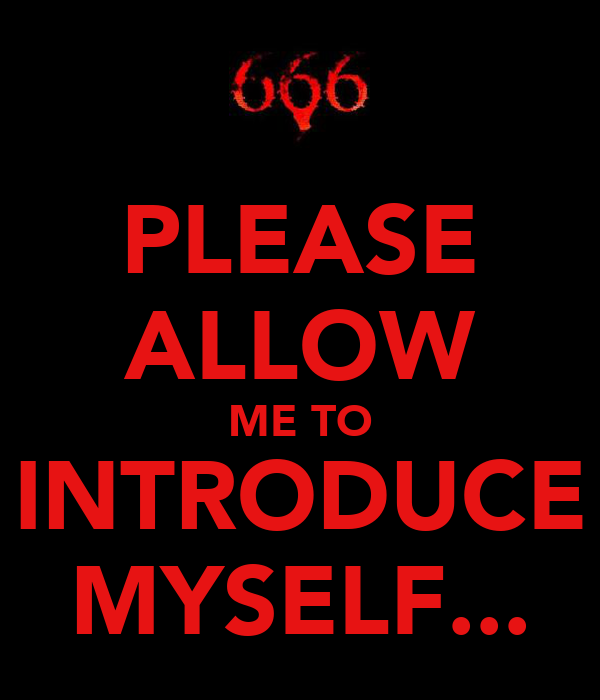 PLEASE ALLOW ME TO INTRODUCE MYSELF...