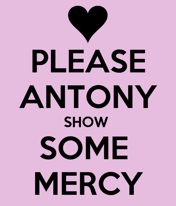 PLEASE ANTONY SHOW  SOME  MERCY