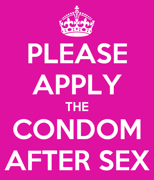 PLEASE APPLY THE CONDOM AFTER SEX