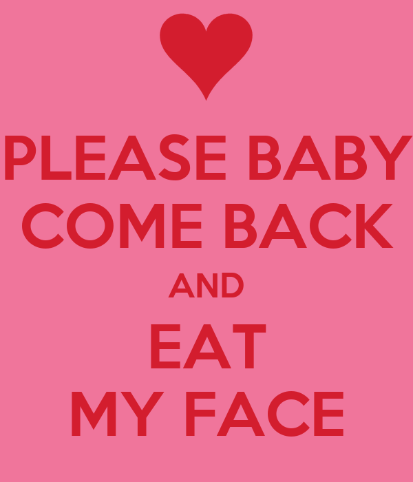 PLEASE BABY COME BACK AND EAT MY FACE