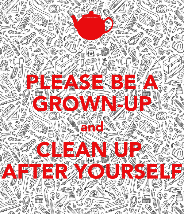 PLEASE BE A GROWN-UP and CLEAN UP  AFTER YOURSELF