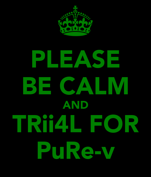 PLEASE BE CALM AND TRii4L FOR PuRe-v