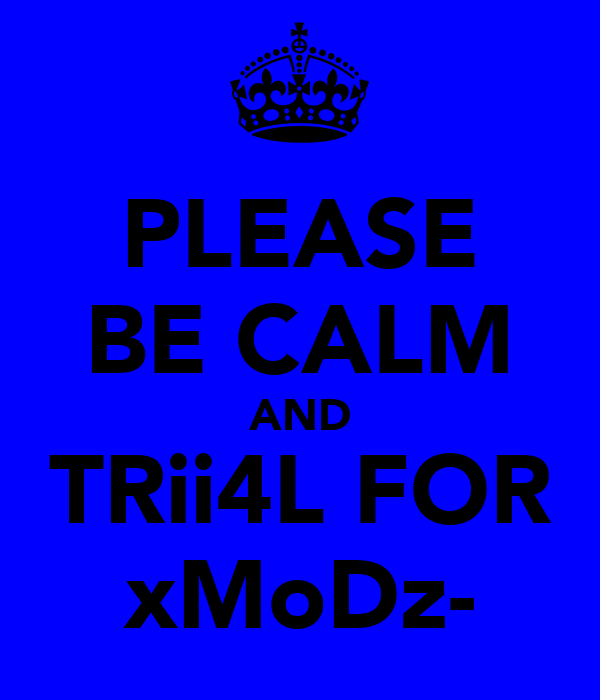 PLEASE BE CALM AND TRii4L FOR xMoDz-
