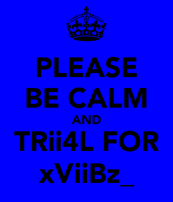 PLEASE BE CALM AND TRii4L FOR xViiBz_
