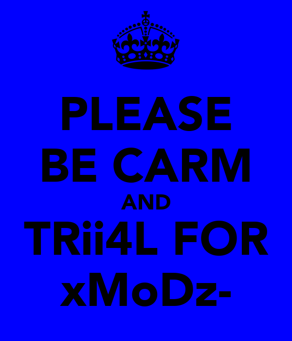 PLEASE BE CARM AND TRii4L FOR xMoDz-