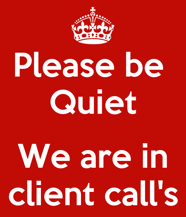 Please be  Quiet  We are in client call's