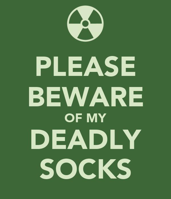 PLEASE BEWARE OF MY DEADLY SOCKS