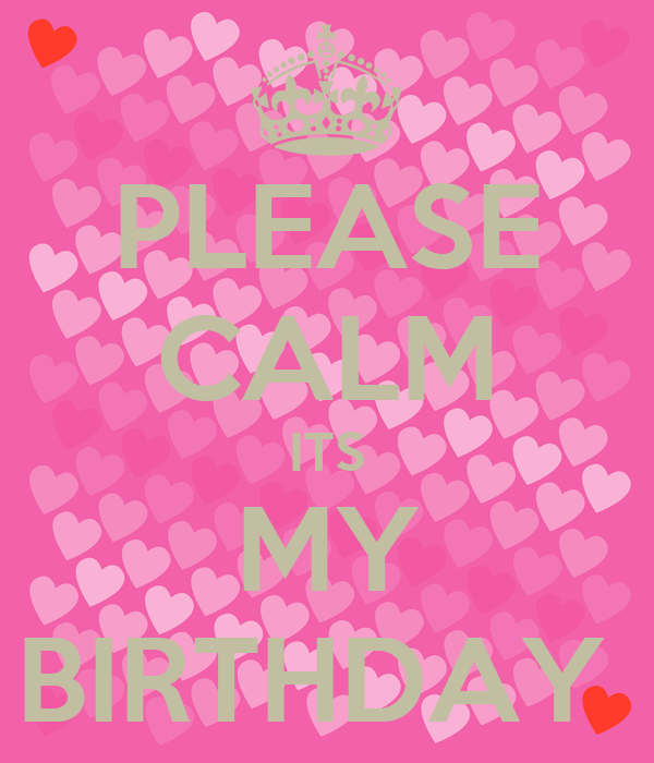 PLEASE CALM ITS MY BIRTHDAY
