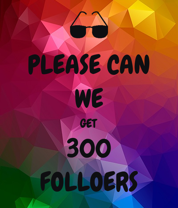 PLEASE CAN WE GET 300 FOLLOERS