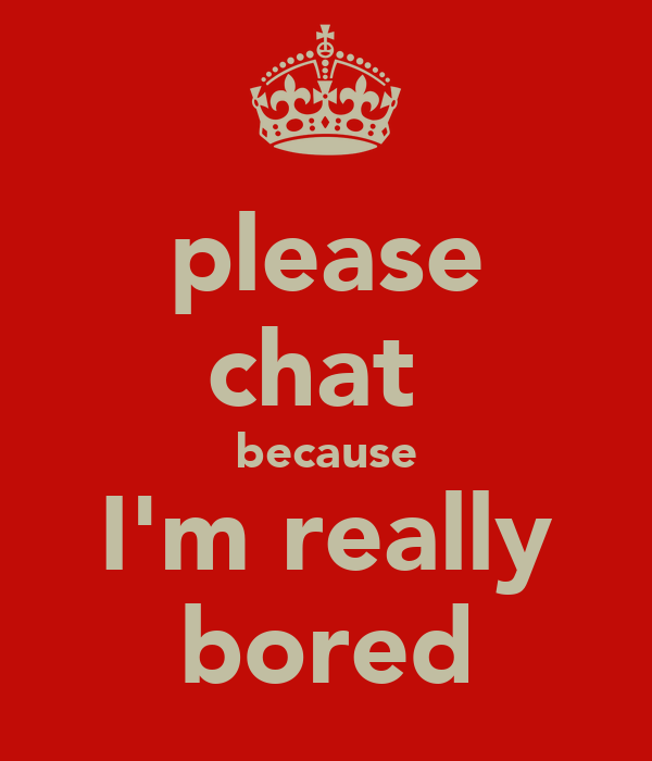 please chat  because I'm really bored