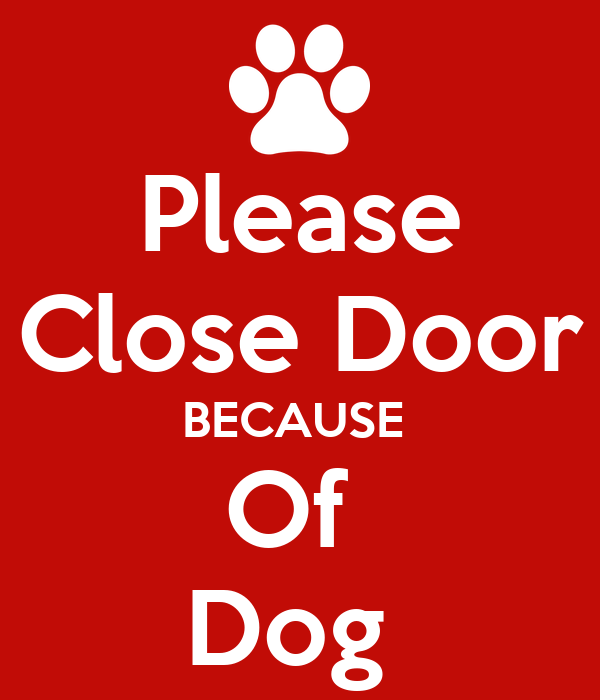 Please Close Door BECAUSE  Of  Dog