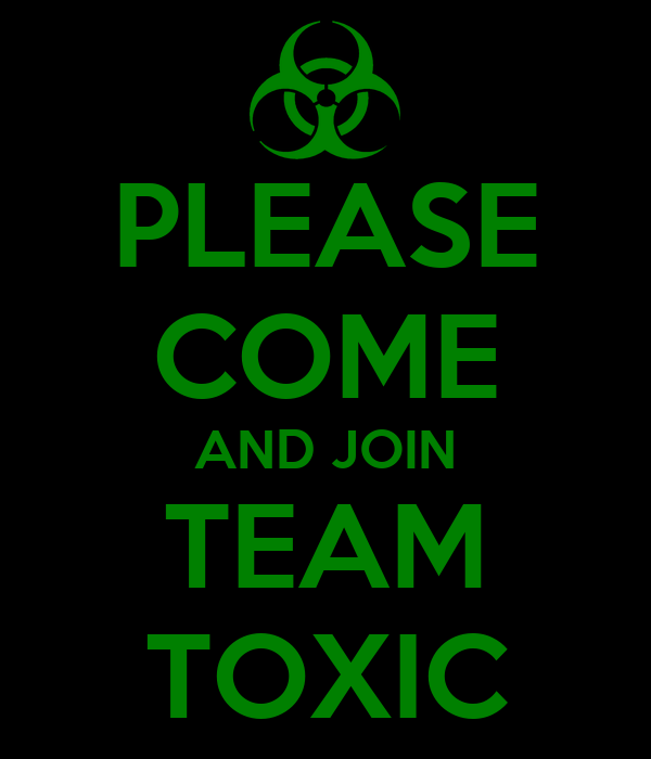 PLEASE COME AND JOIN TEAM TOXIC