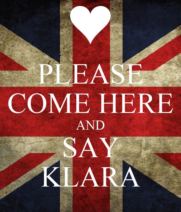 PLEASE COME HERE AND SAY KLARA