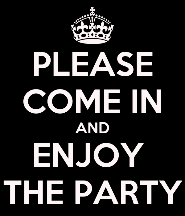 PLEASE COME IN AND ENJOY  THE PARTY