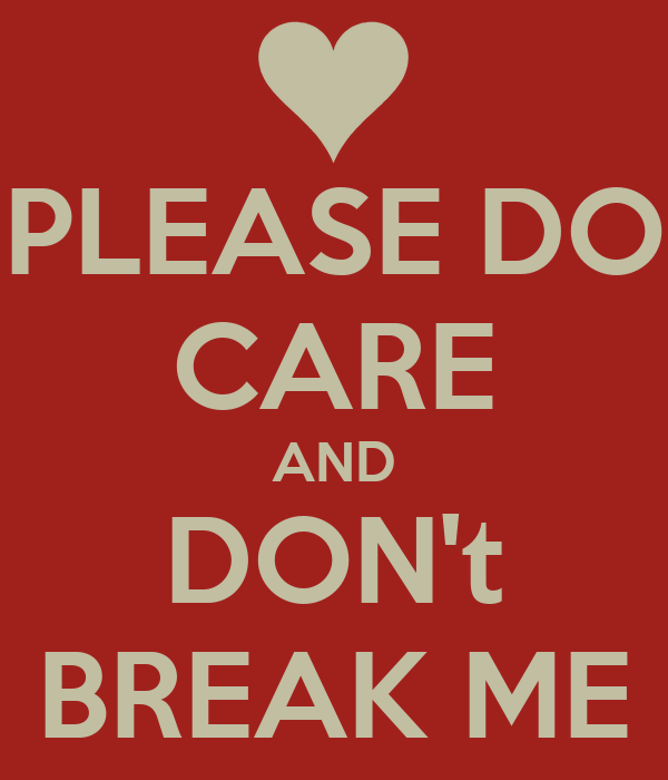 PLEASE DO CARE AND DON't BREAK ME