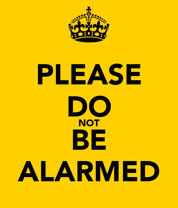 PLEASE DO NOT BE ALARMED