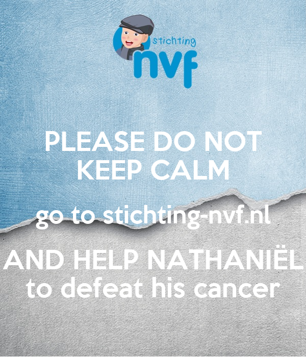 PLEASE DO NOT KEEP CALM go to stichting-nvf.nl AND HELP NATHANIËL to defeat his cancer