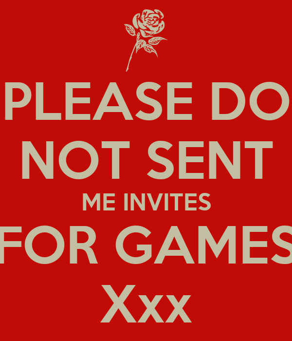 PLEASE DO NOT SENT ME INVITES FOR GAMES Xxx