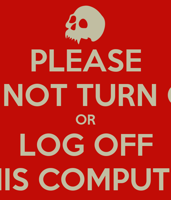 PLEASE DO NOT TURN OFF OR LOG OFF THIS COMPUTER