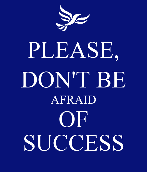 PLEASE, DON'T BE AFRAID OF SUCCESS