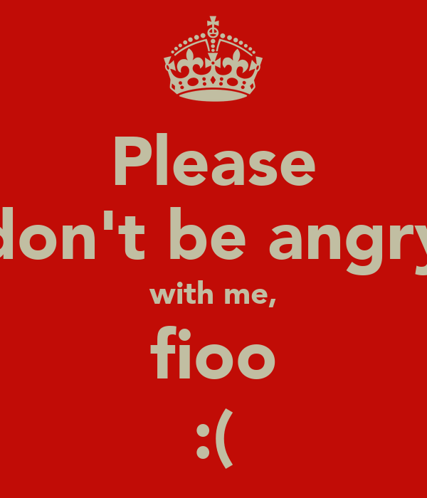 Please don't be angry with me, fioo :(