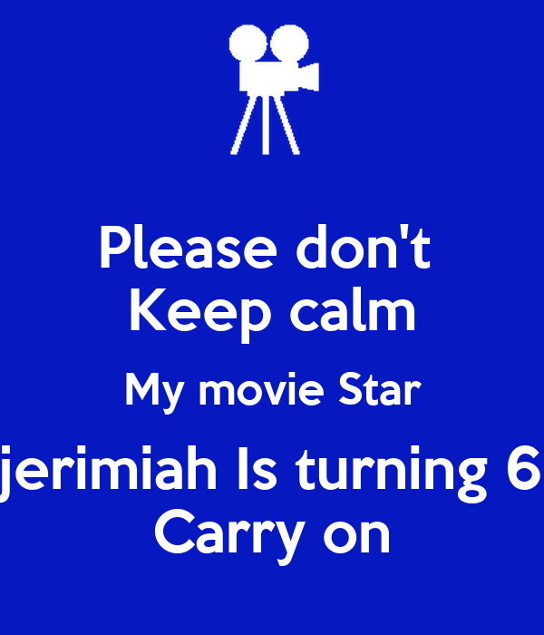 Please don't  Keep calm My movie Star jerimiah Is turning 6 Carry on