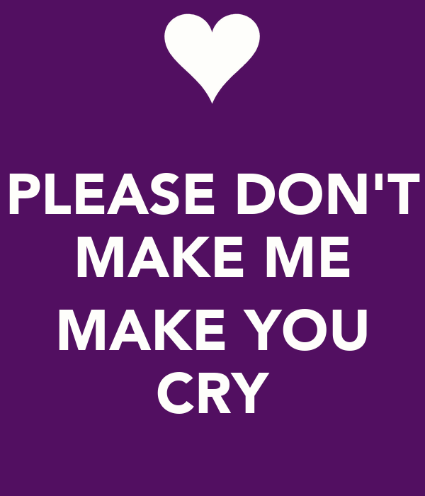 PLEASE DON'T MAKE ME  MAKE YOU CRY