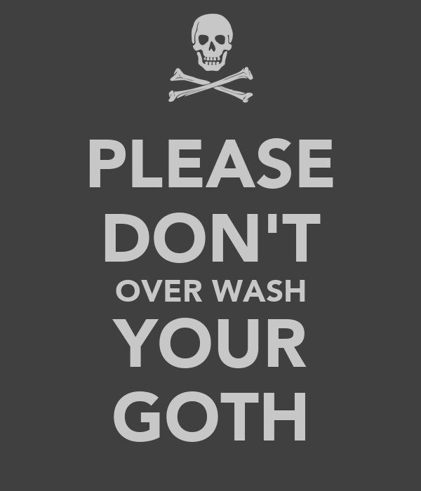 PLEASE DON'T OVER WASH YOUR GOTH