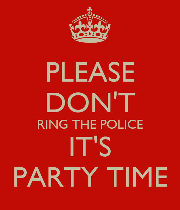 PLEASE DON'T RING THE POLICE IT'S PARTY TIME